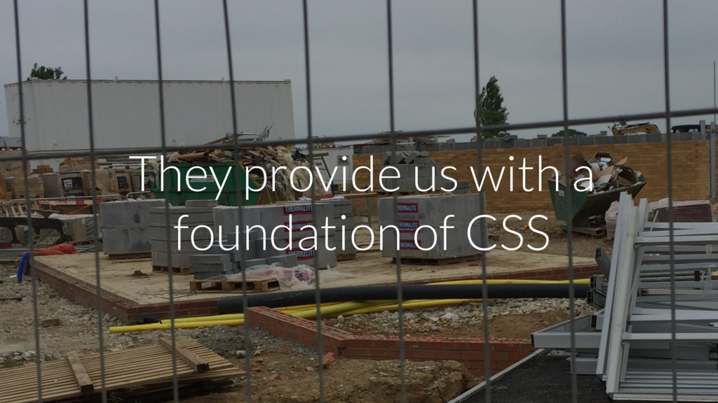 They provide us with a foundation of CSS