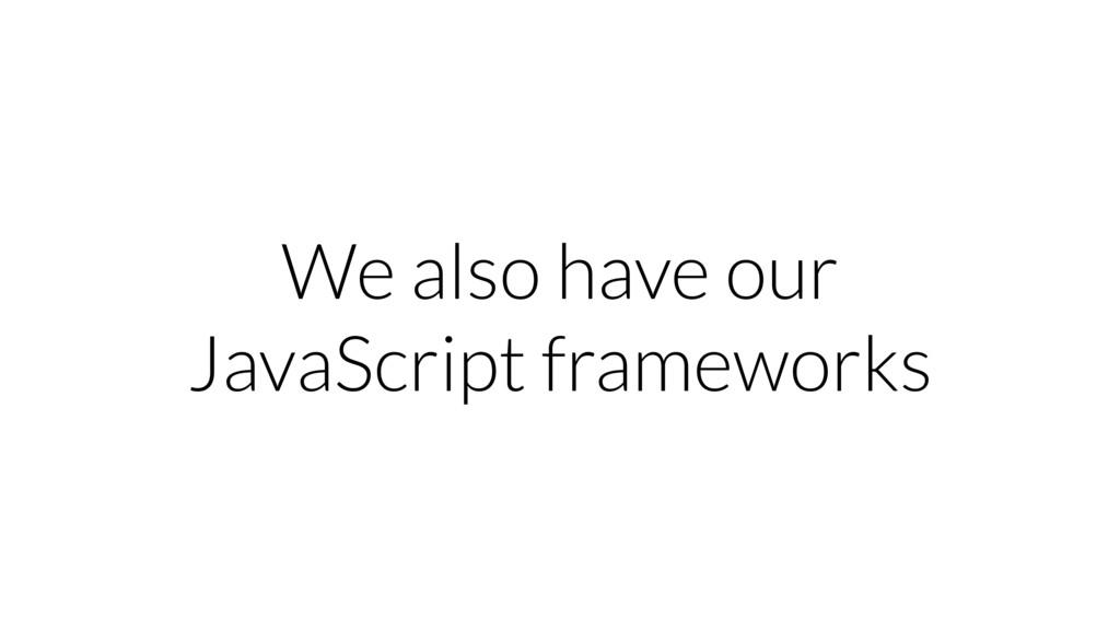 We also have our JavaScript frameworks