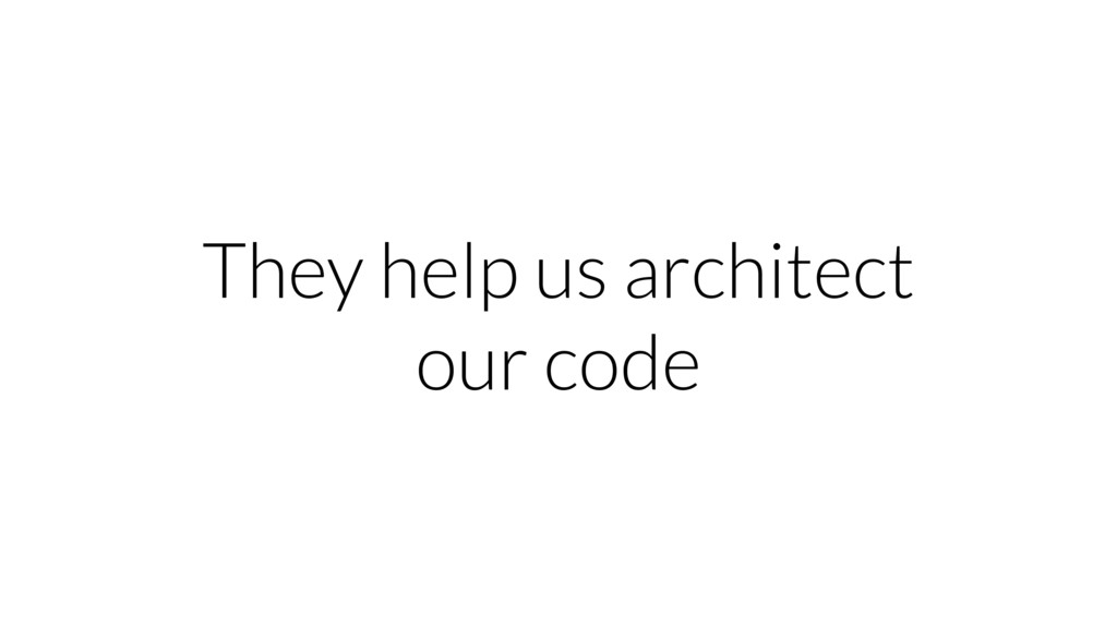 They help us architect our code