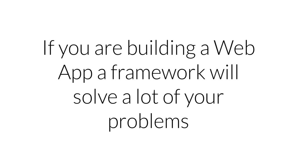If you are building a Web App a framework will ...
