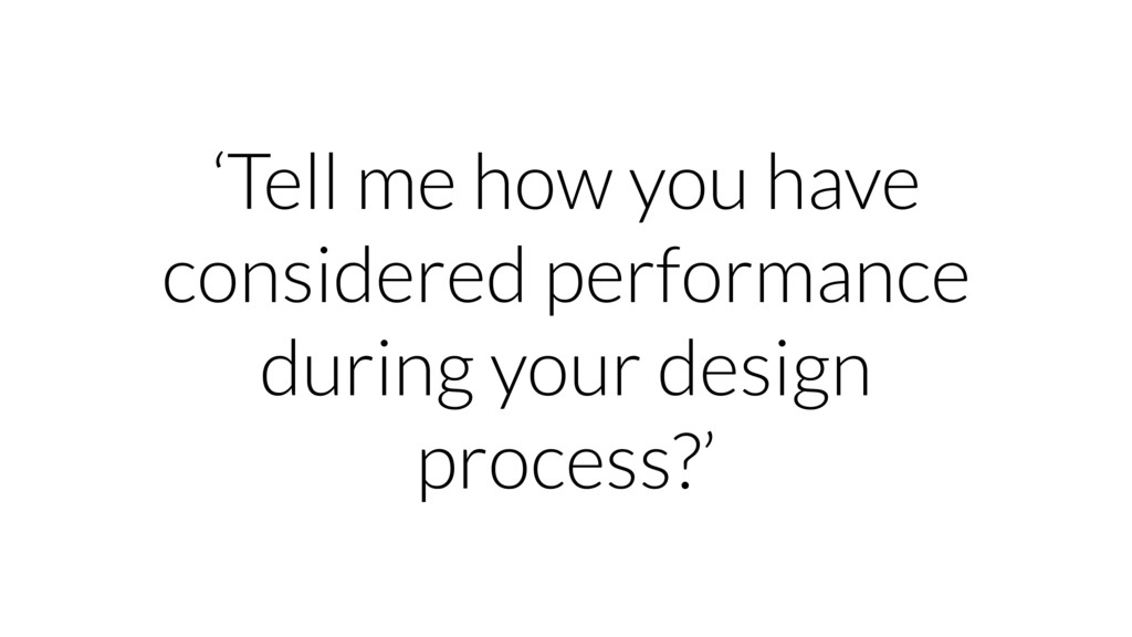 'Tell me how you have considered performance du...