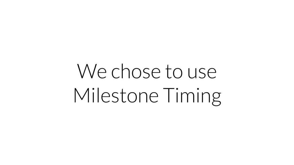 We chose to use Milestone Timing