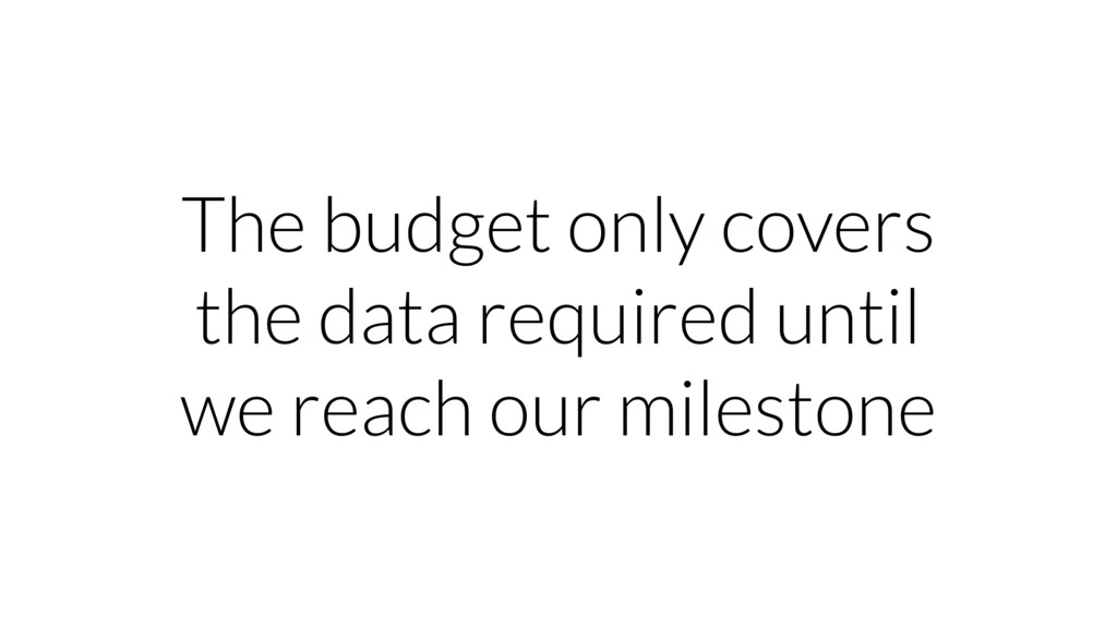 The budget only covers the data required until ...