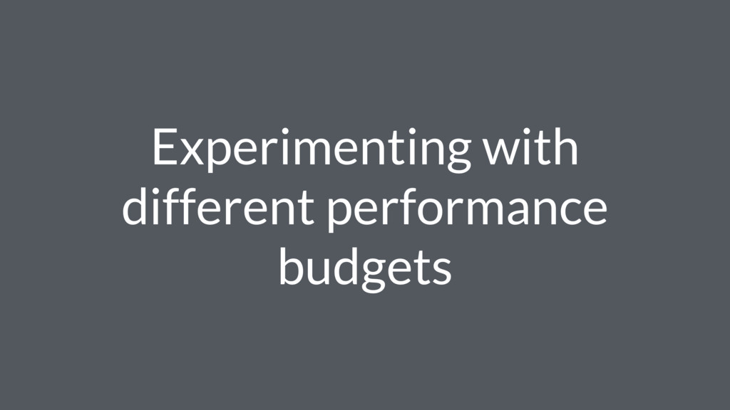 Experimenting with different performance budgets