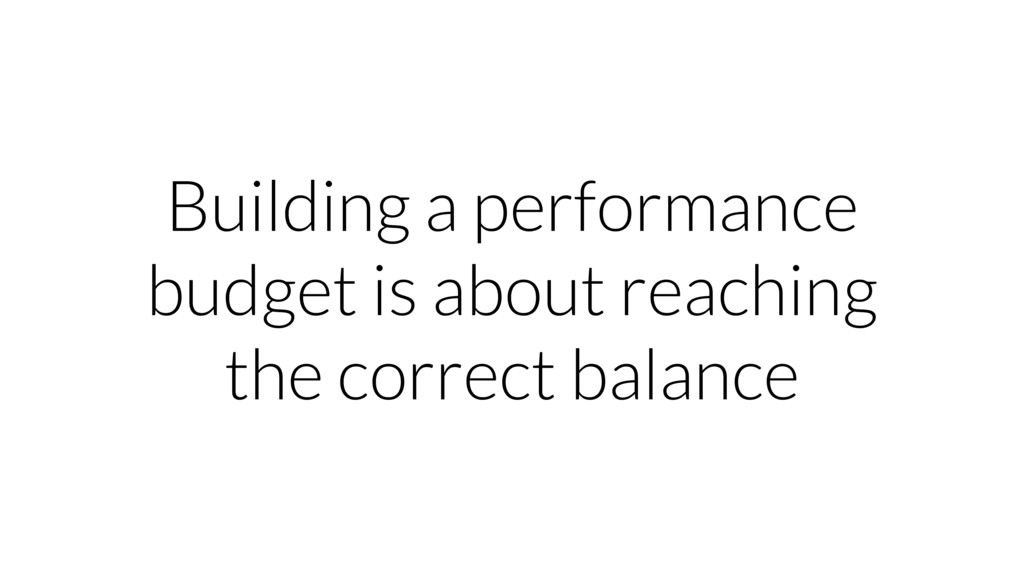 Building a performance budget is about reaching...