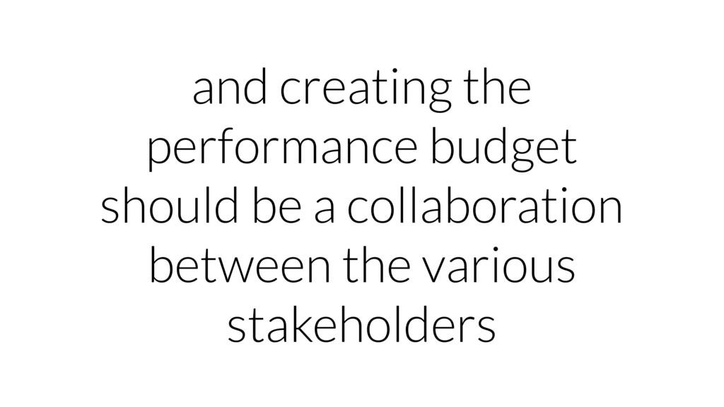 and creating the performance budget should be a...