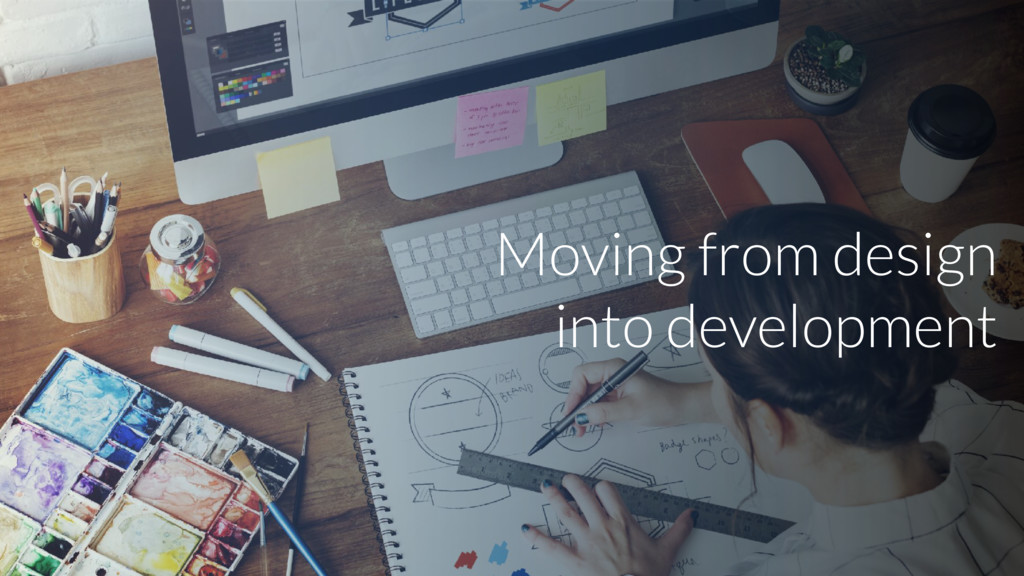 Moving from design into development