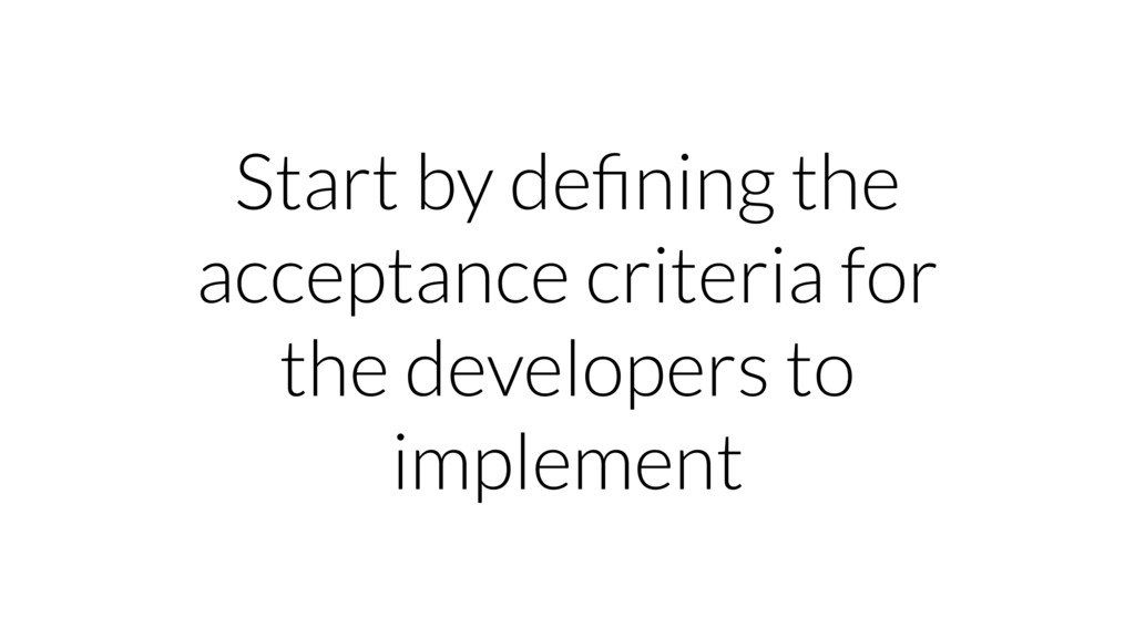Start by defining the acceptance criteria for th...