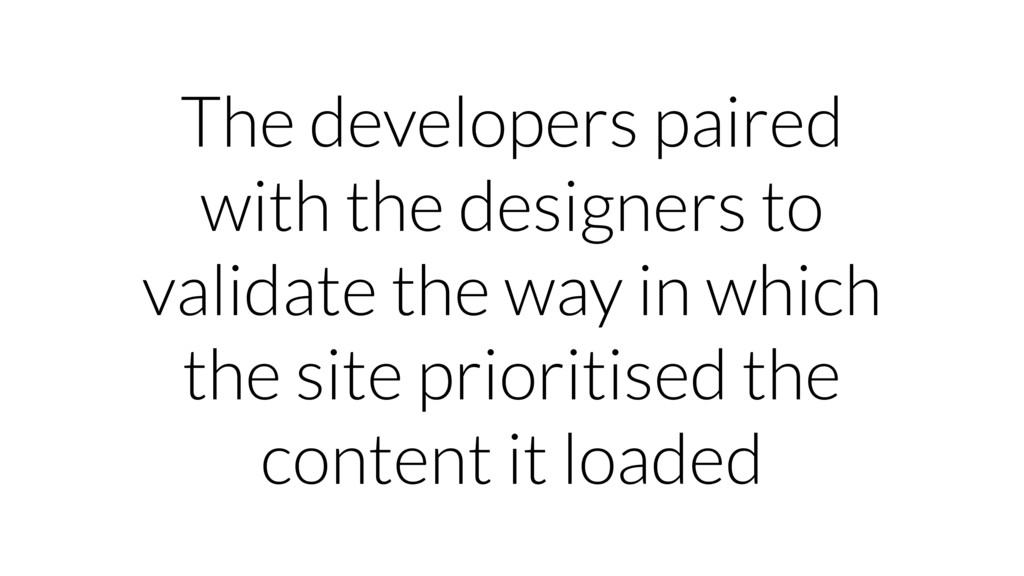 The developers paired with the designers to val...