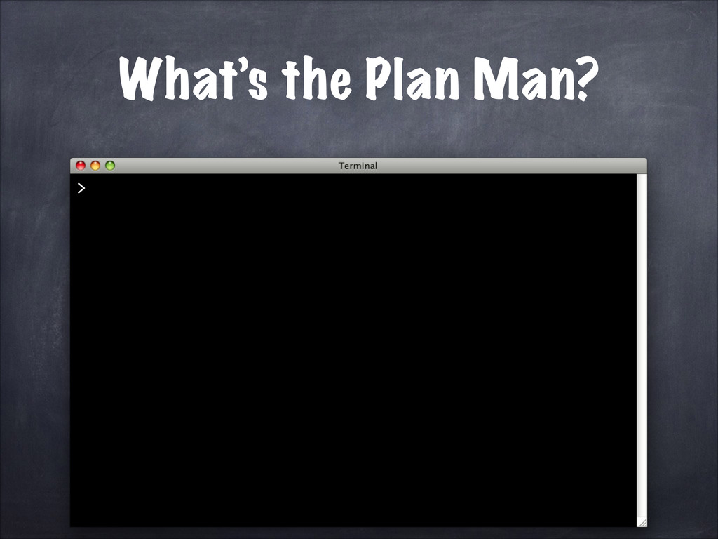 What's the Plan Man? >