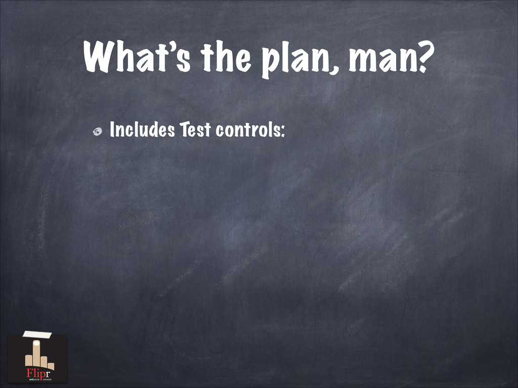What's the plan, man? Includes Test controls: a...
