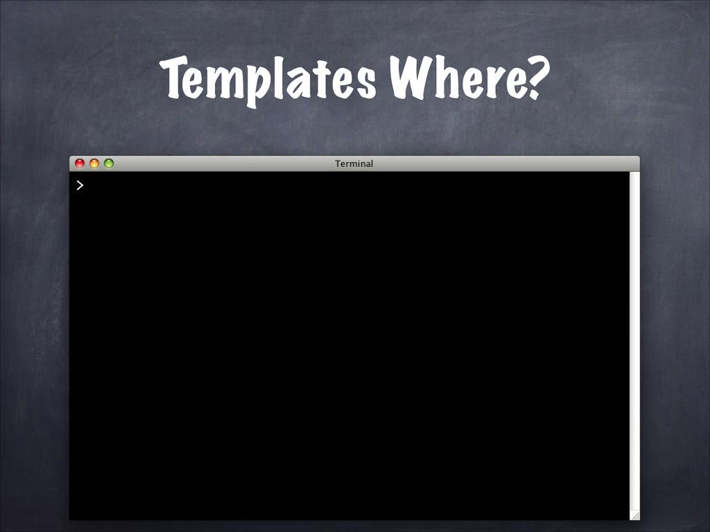 Templates Where? >