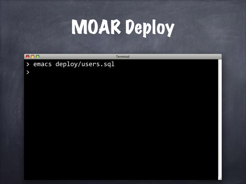 > emacs deploy/users.sql > MOAR Deploy >