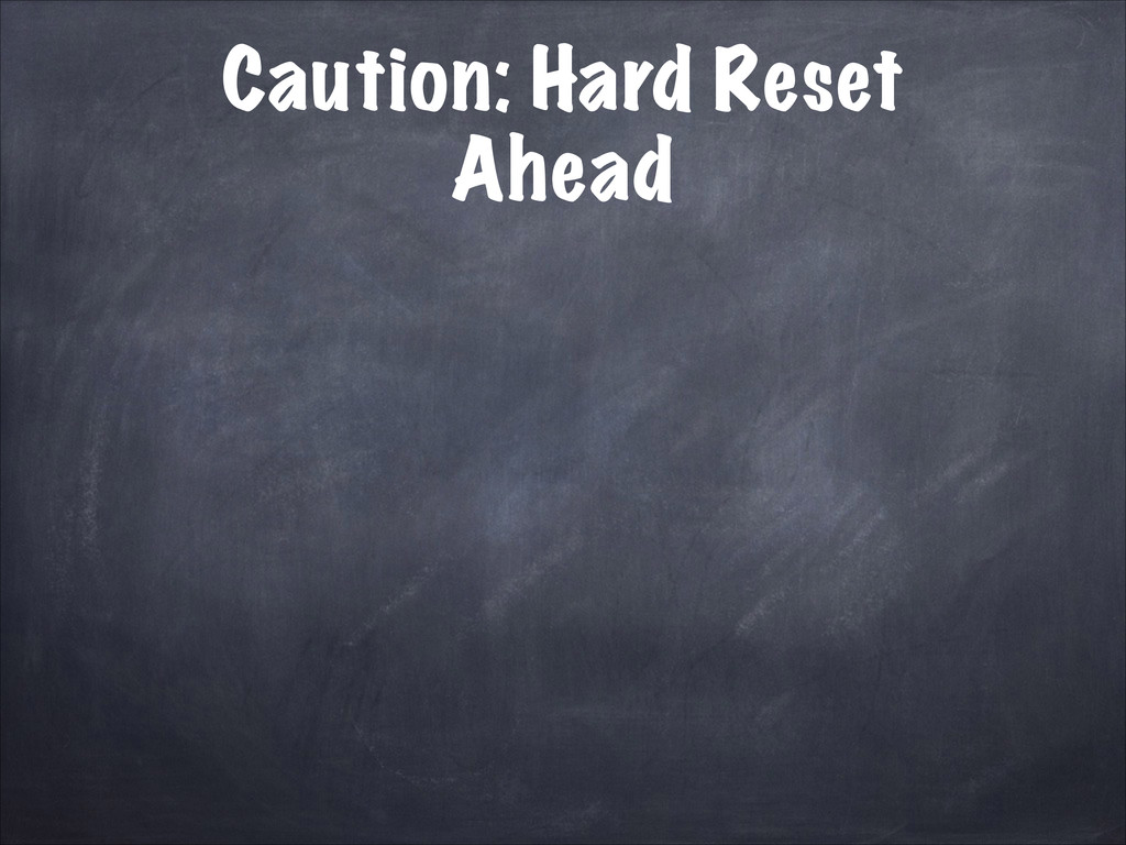 Caution: Hard Reset Ahead