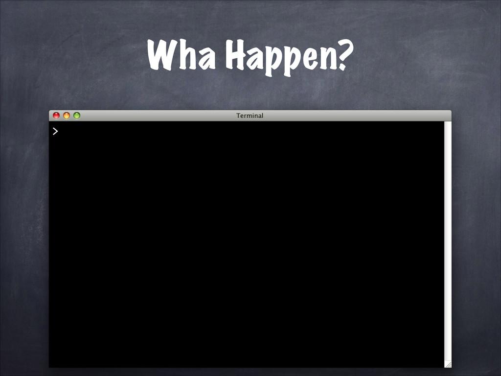 Wha Happen? >