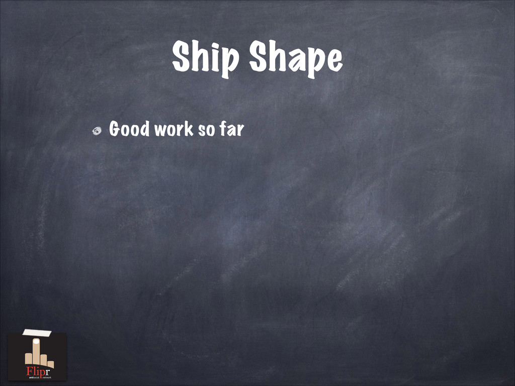 Ship Shape Good work so far antisocial network