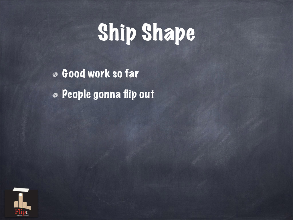 Ship Shape Good work so far People gonna flip ou...