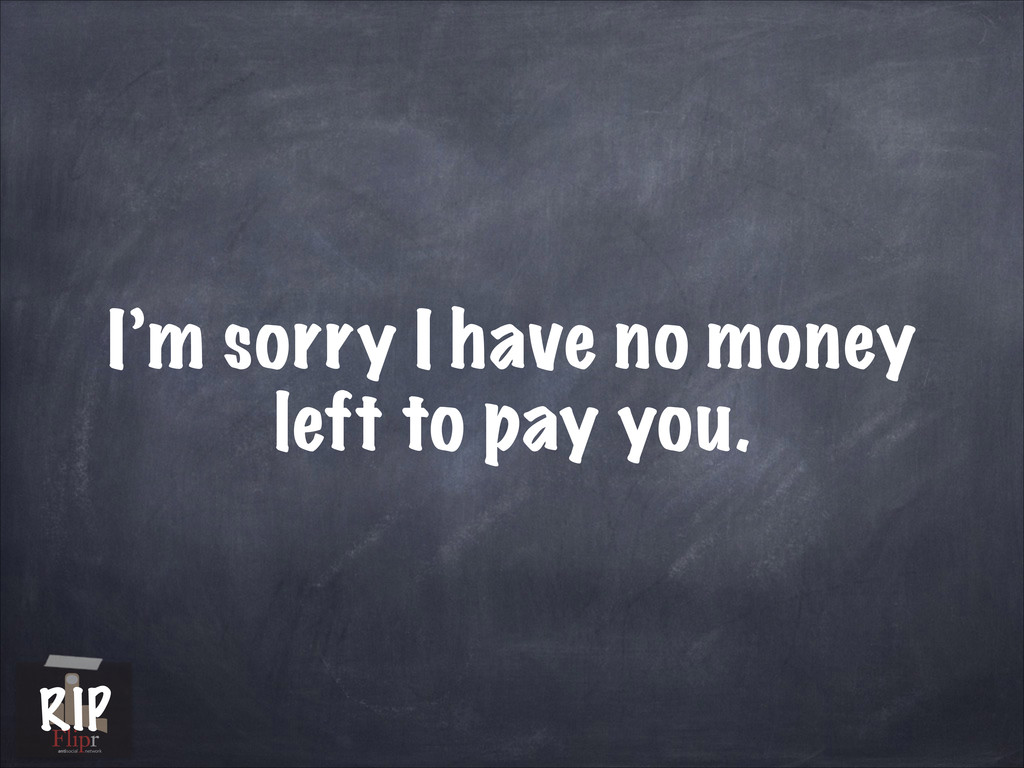 I'm sorry I have no money left to pay you. anti...