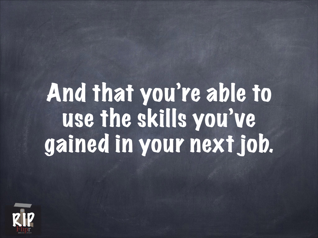 And that you're able to use the skills you've g...