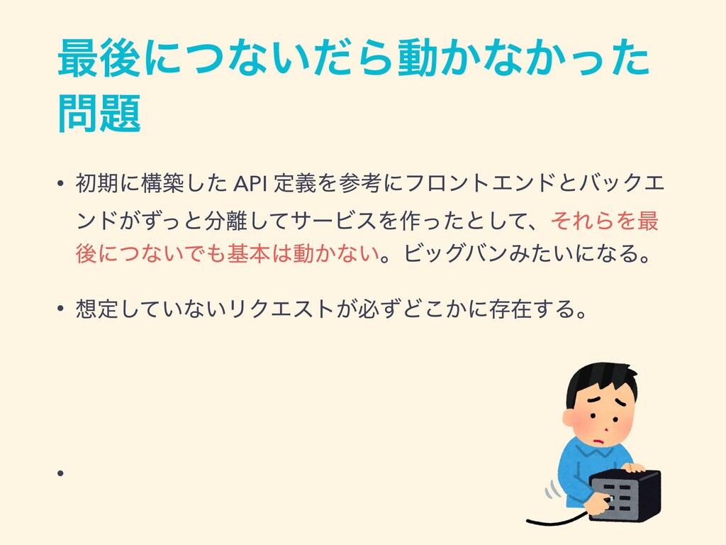 ࠷ޙʹͭͳ͍ͩΒಈ͔ͳ͔ͬͨ  • ॳظʹߏஙͨ͠ API ఆٛΛߟʹϑϩϯτΤϯυͱό...
