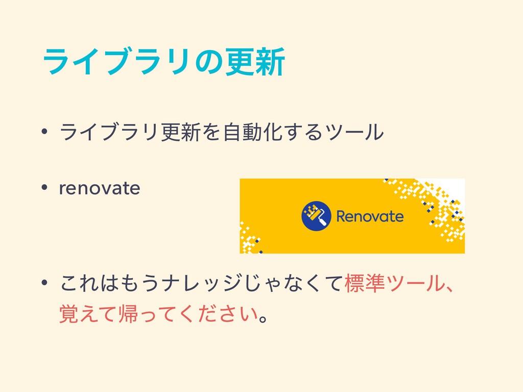 ϥΠϒϥϦͷߋ৽ • ϥΠϒϥϦߋ৽ΛࣗಈԽ͢Δπʔϧ • renovate • ͜Ε͏φ...