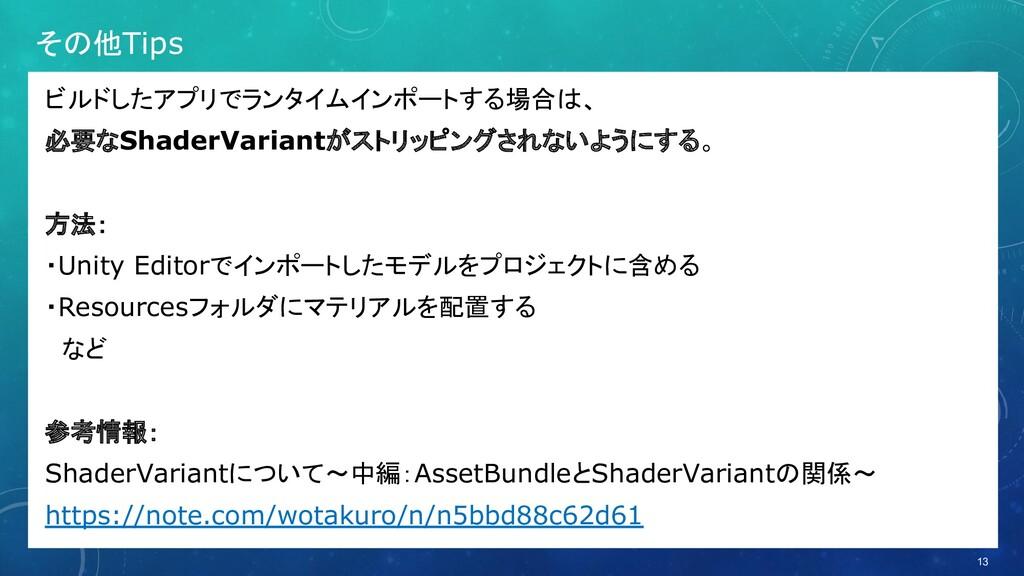その他Tips ビルドしたアプリでランタイムインポートする場合は、 必要なShaderVari...