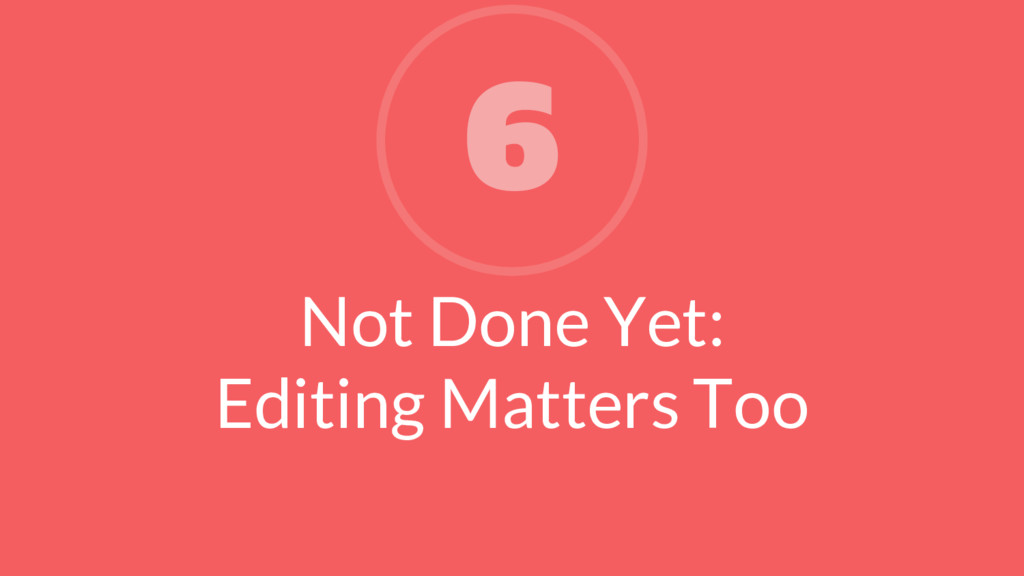 Not Done Yet: Editing Matters Too 6