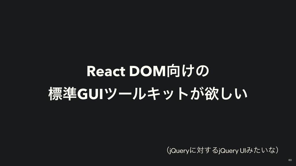 React DOM͚ͷ   ඪ४GUIπʔϧΩοτ͕ཉ͍͠ ʢjQueryʹର͢ΔjQuer...
