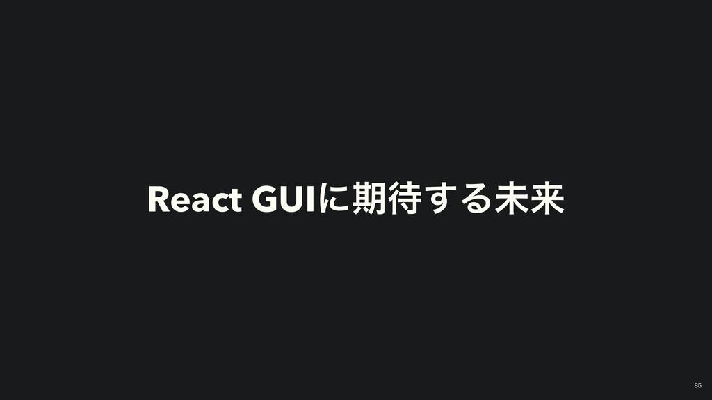 React GUIʹظ͢Δະདྷ 85