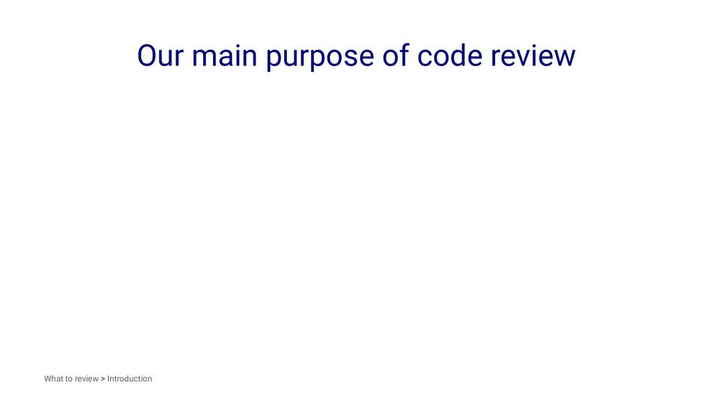 Our main purpose of code review What to review ...