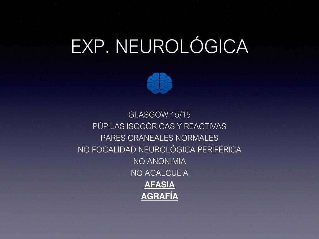 EXP. NEUROLÓGICA GLASGOW 15/15 PÚPILAS ISOCÓRIC...