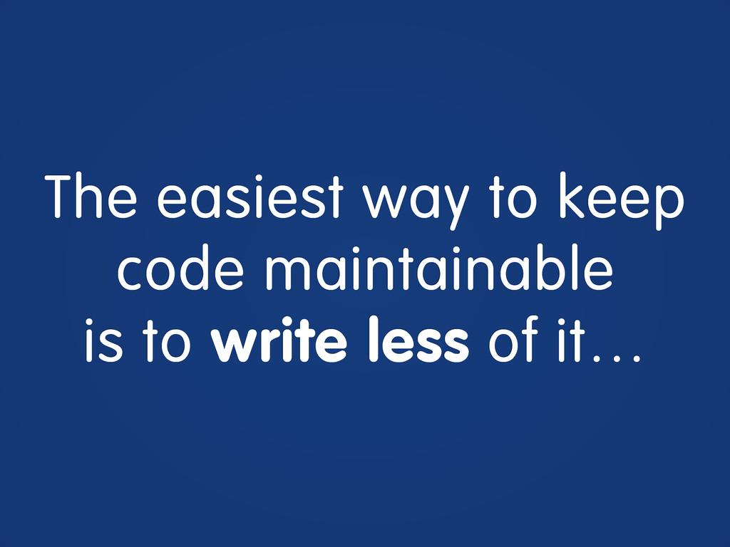 The easiest way to keep code maintainable is to...