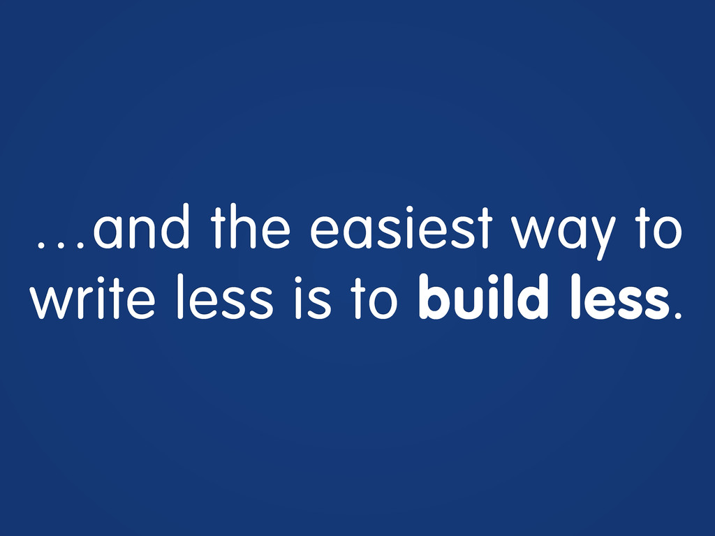 …and the easiest way to write less is to build ...
