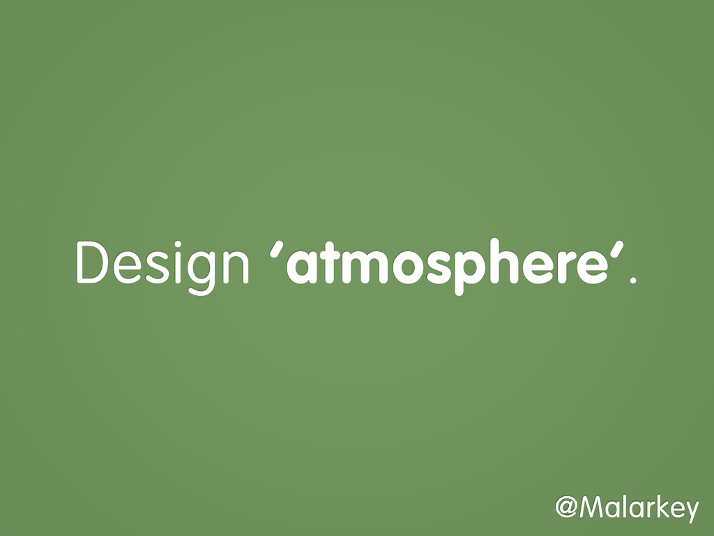 Design 'atmosphere'. @Malarkey