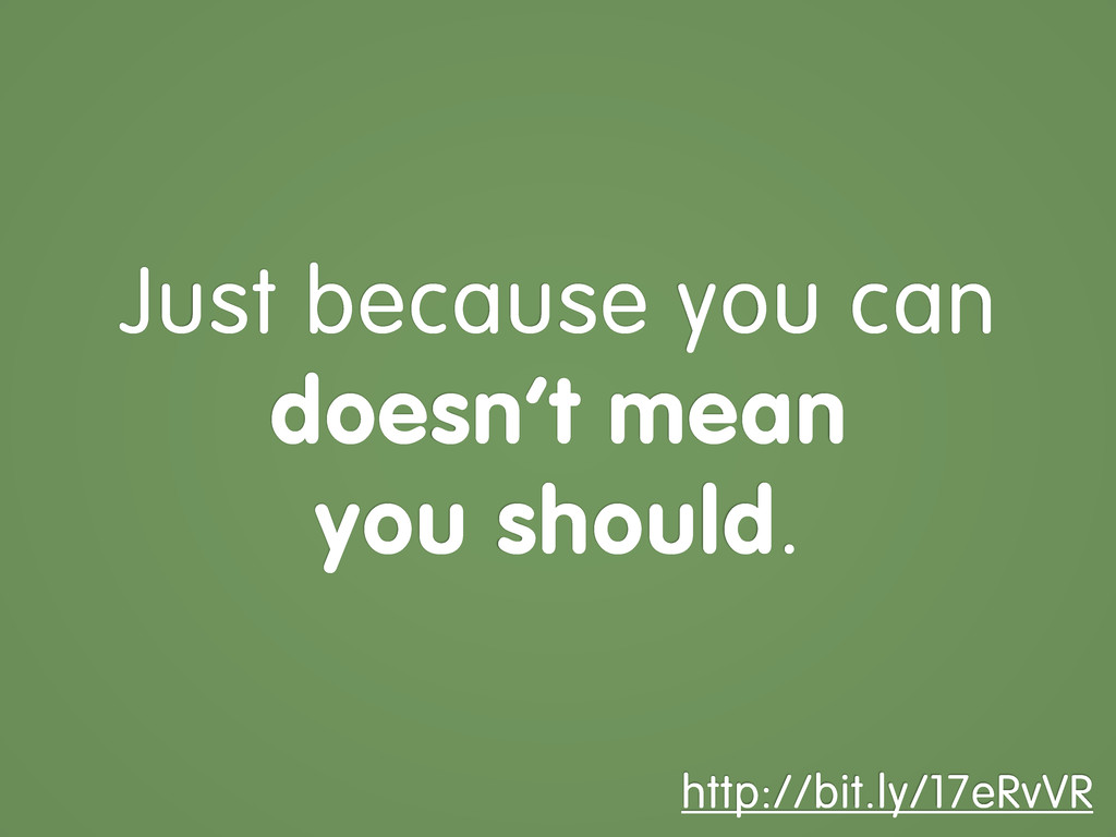Just because you can doesn't mean you should. h...