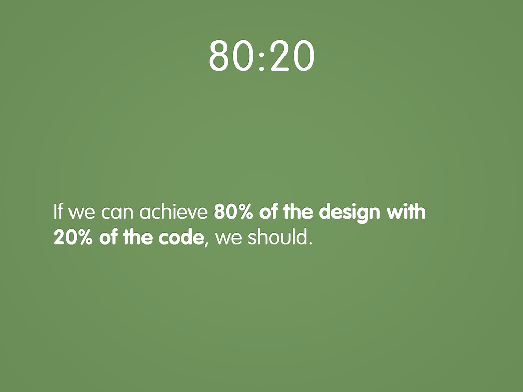 If we can achieve 80% of the design with 20% of...