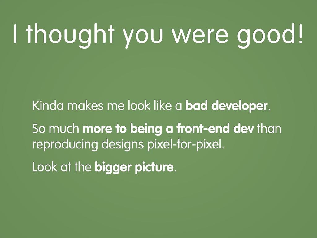 Kinda makes me look like a bad developer. So mu...