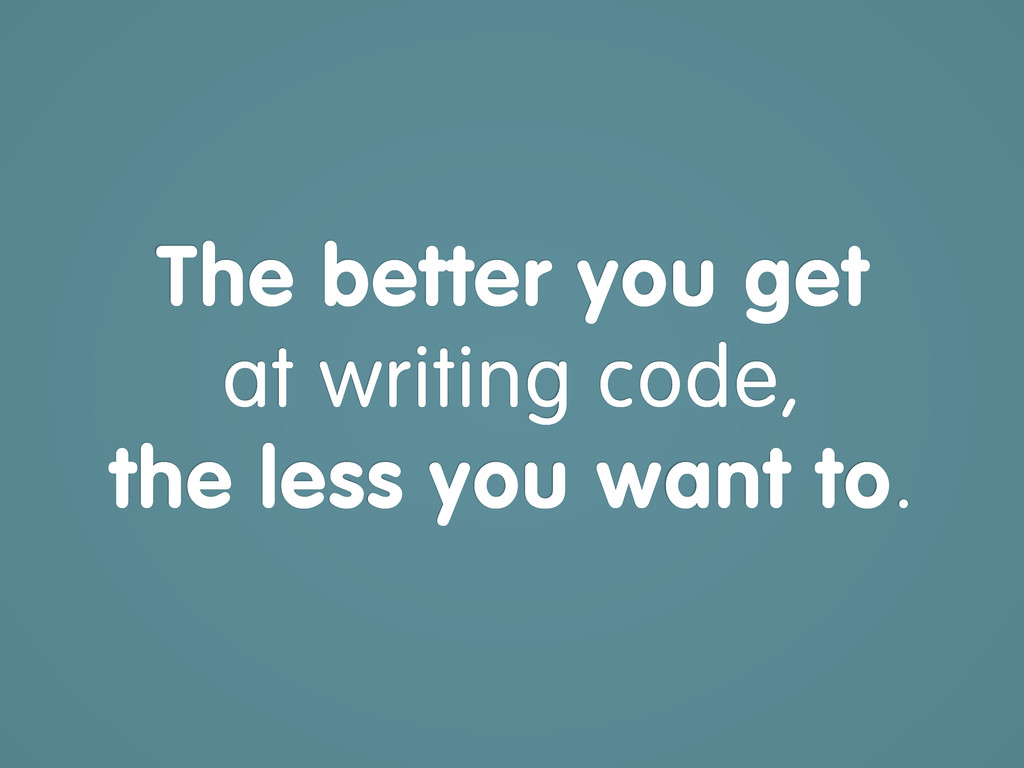 The better you get at writing code, the less yo...