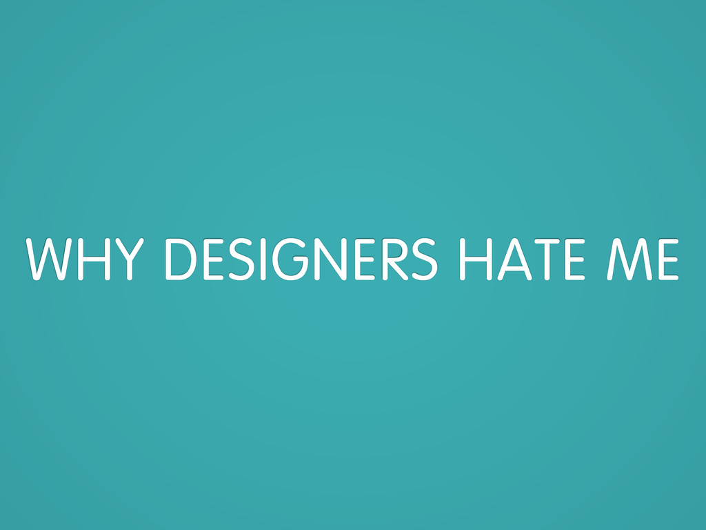 WHY DESIGNERS HATE ME