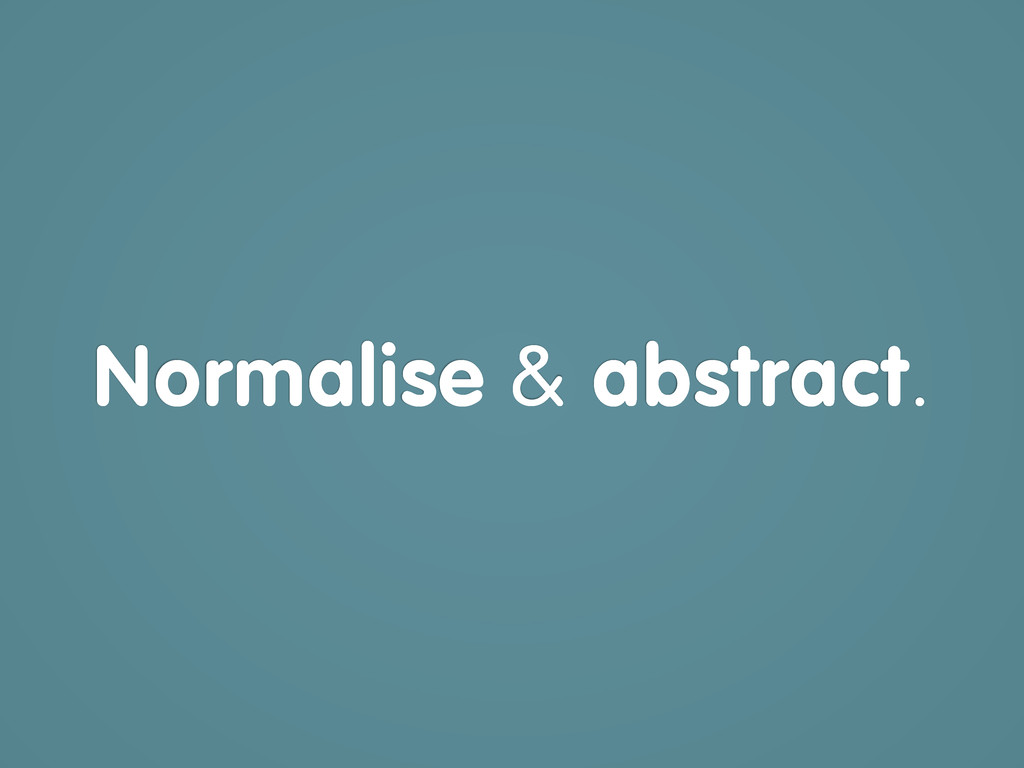 Normalise & abstract.