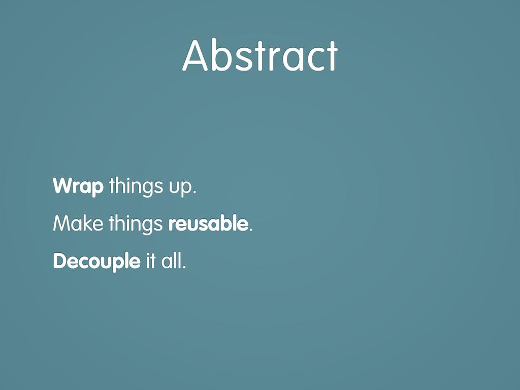 Wrap things up. Make things reusable. Decouple ...
