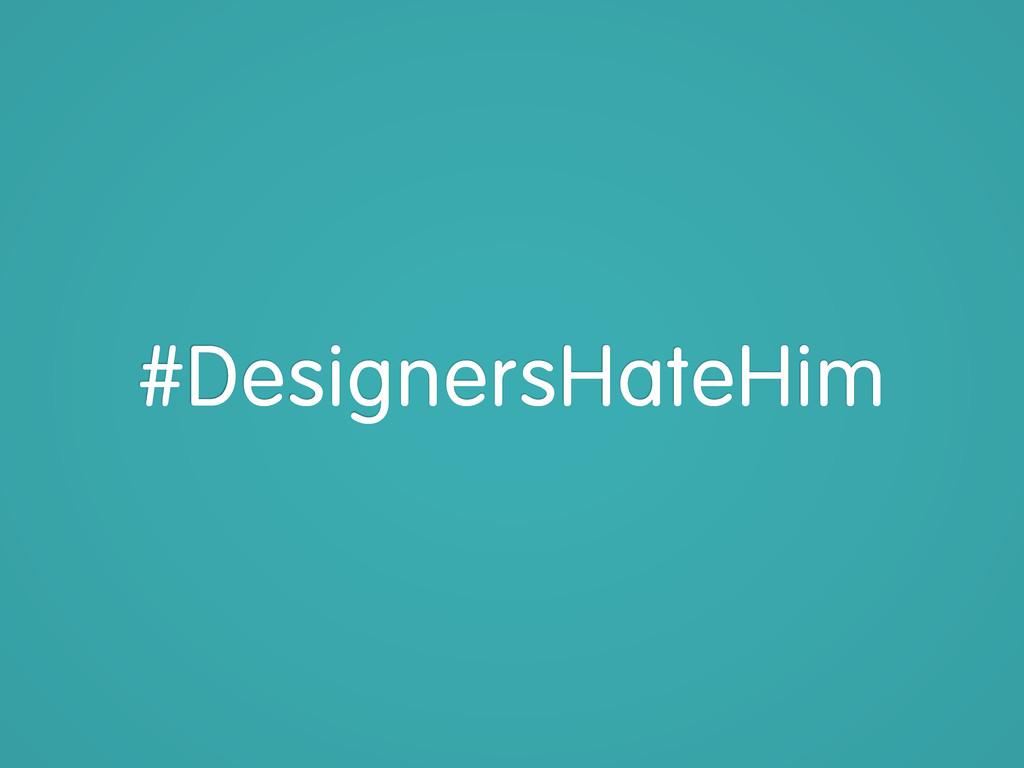 #DesignersHateHim
