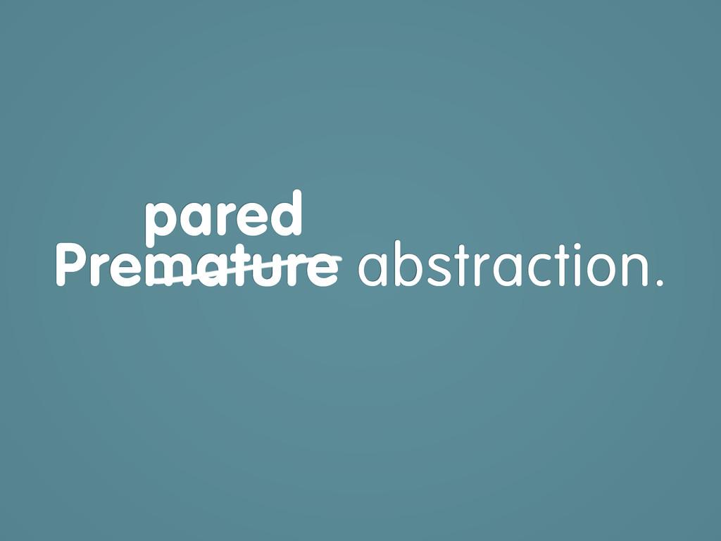 Premature abstraction. Prepared