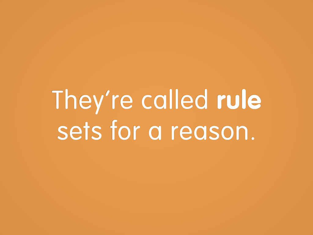 They're called rule sets for a reason.