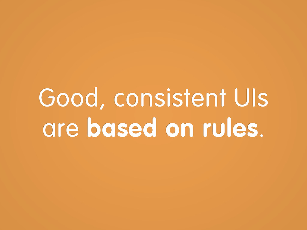 Good, consistent UIs are based on rules.