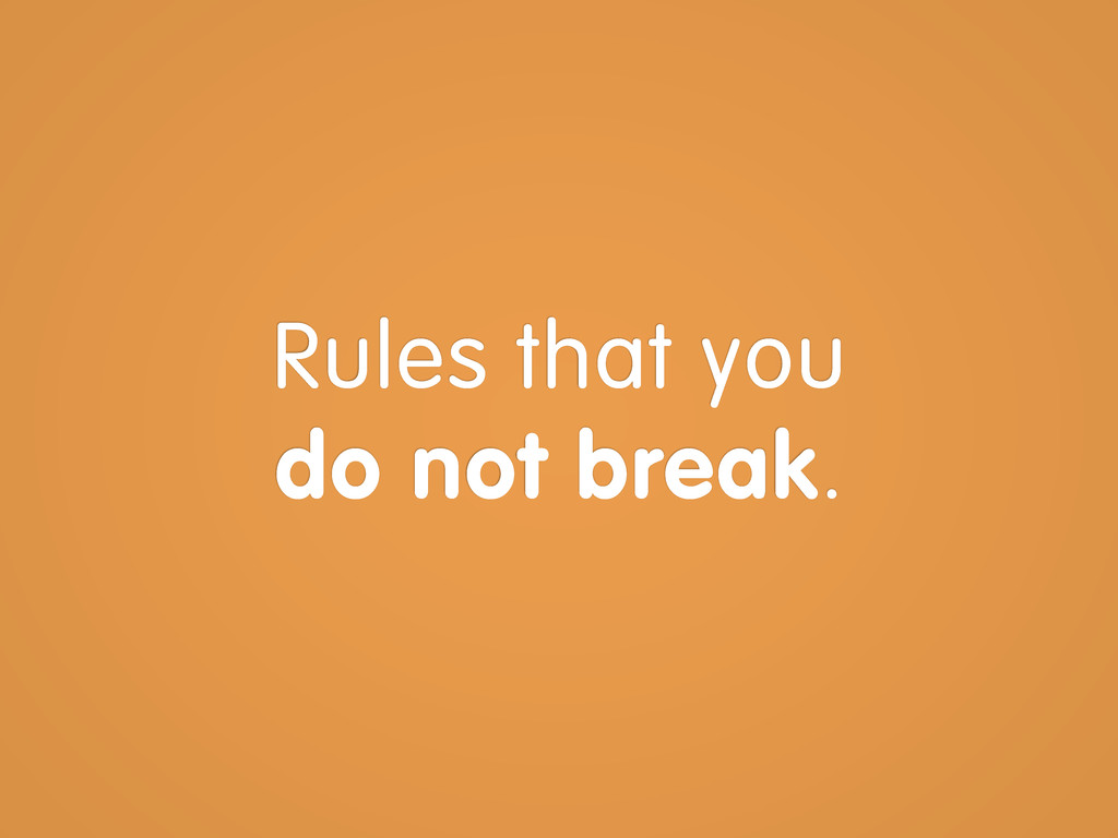 Rules that you do not break.