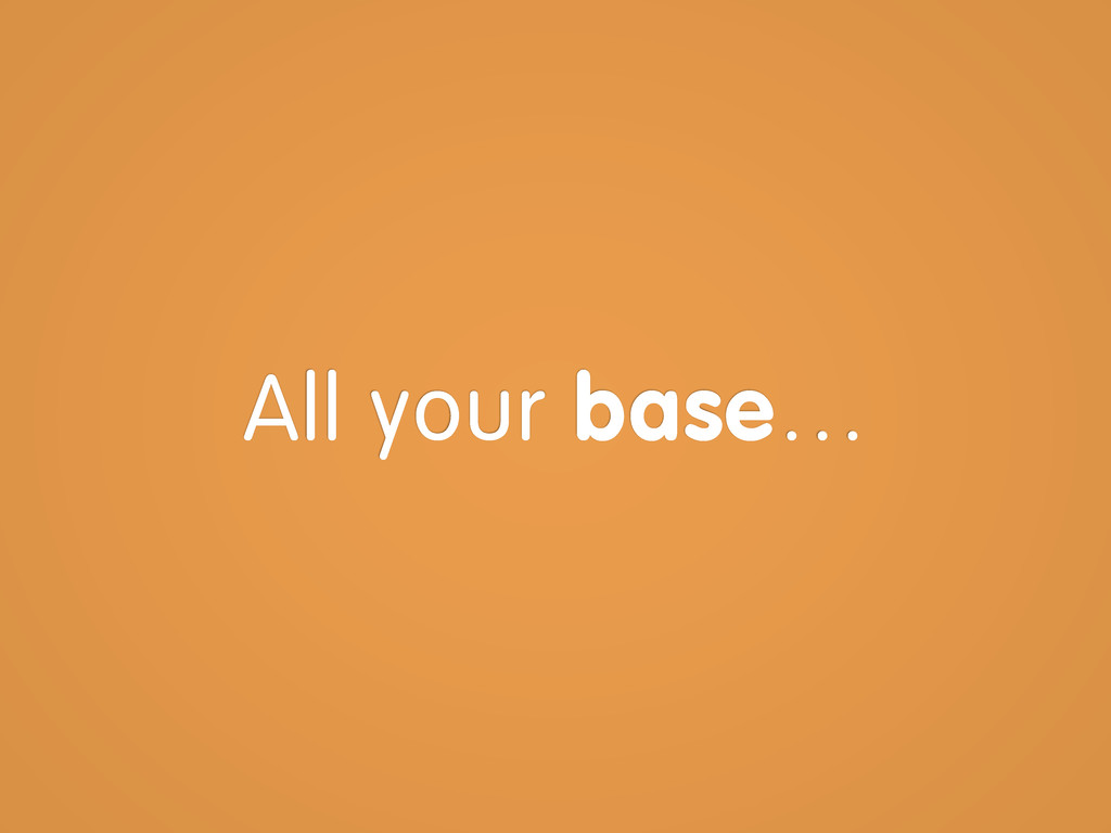 All your base…