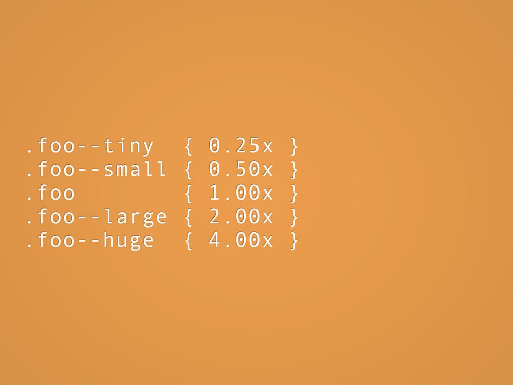 .foo--tiny { 0.25x } .foo--small { 0.50x } .foo...