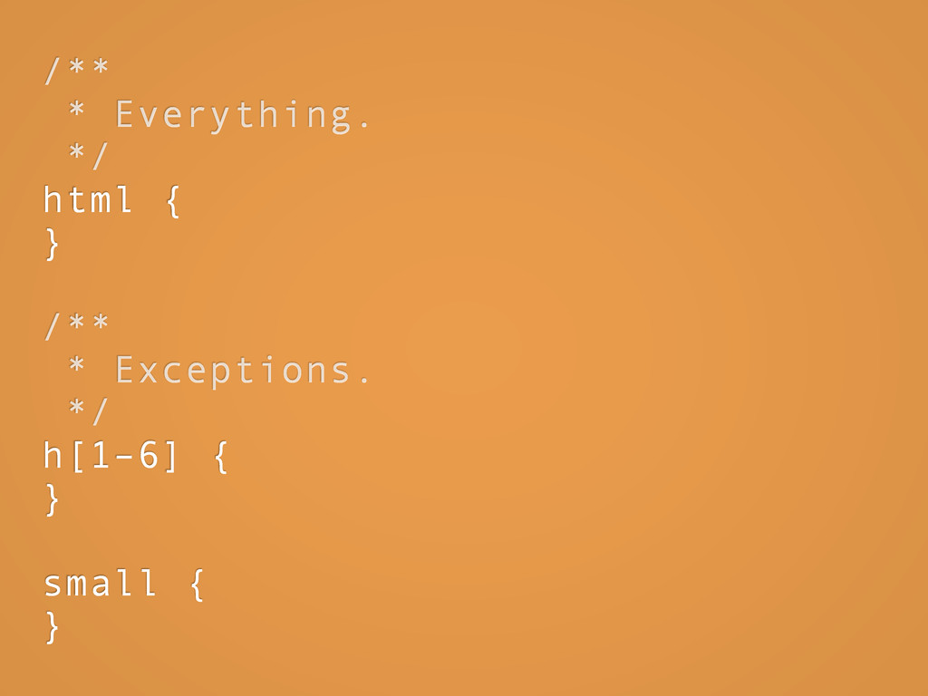 /** * Everything. */ html { } /** * Exceptions....