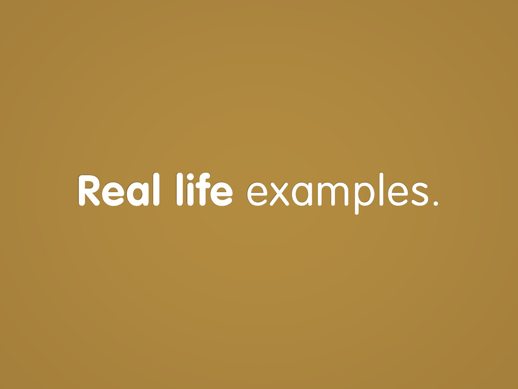 Real life examples.